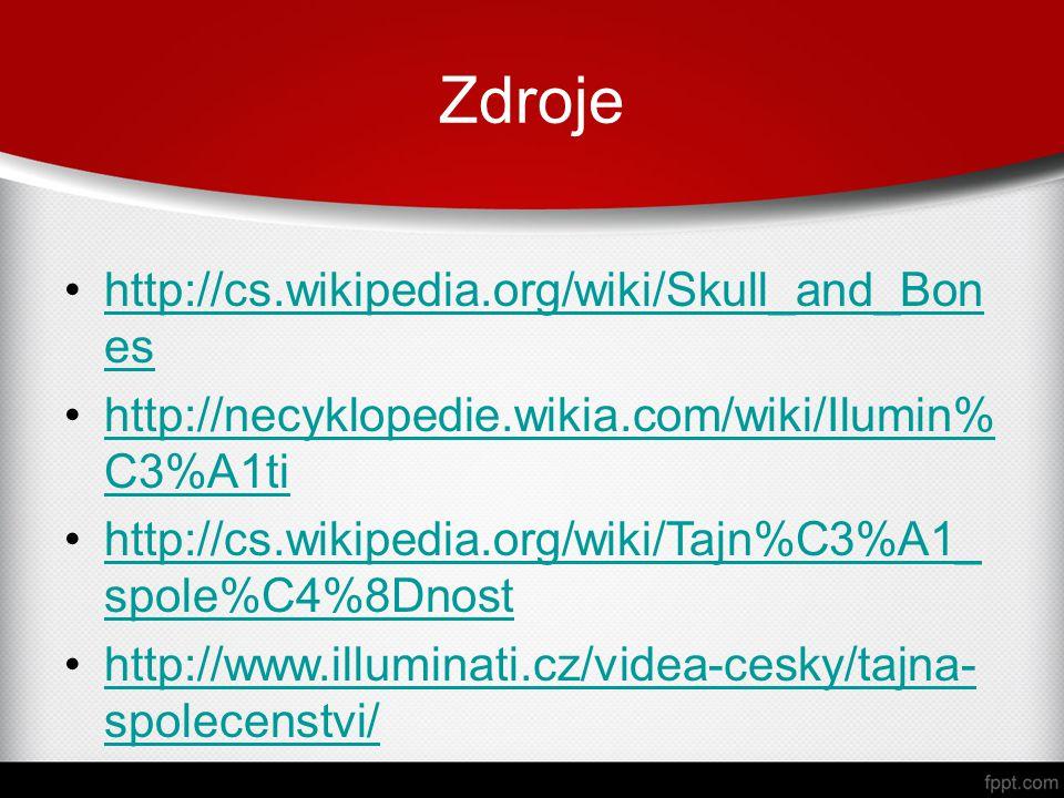 Zdroje http://cs.wikipedia.org/wiki/Skull_and_Bon eshttp://cs.wikipedia.org/wiki/Skull_and_Bon es http://necyklopedie.wikia.com/wiki/Ilumin% C3%A1tihttp://necyklopedie.wikia.com/wiki/Ilumin% C3%A1ti http://cs.wikipedia.org/wiki/Tajn%C3%A1_ spole%C4%8Dnosthttp://cs.wikipedia.org/wiki/Tajn%C3%A1_ spole%C4%8Dnost http://www.illuminati.cz/videa-cesky/tajna- spolecenstvi/http://www.illuminati.cz/videa-cesky/tajna- spolecenstvi/