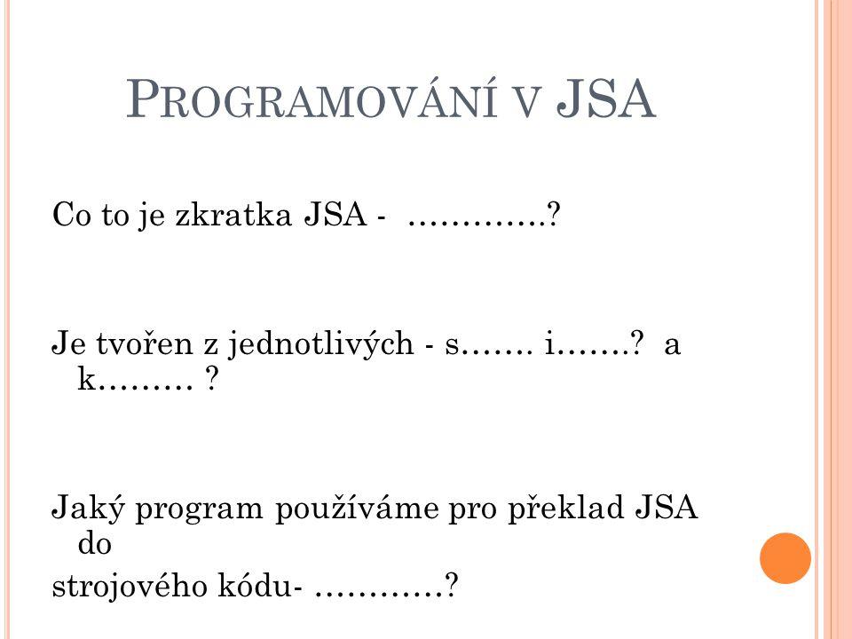 P ROGRAMOVÁNÍ V JSA Co to je zkratka JSA - ………….? Je tvořen z jednotlivých - s……. i…….? a k……… ? Jaký program používáme pro překlad JSA do strojového