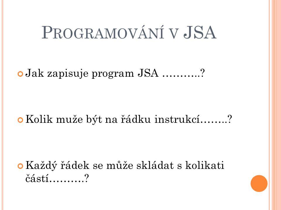 P ROGRAMOVÁNÍ V JSA Jak zapisuje program JSA ………..? Kolik muže být na řádku instrukcí……..? Každý řádek se může skládat s kolikati částí……….?