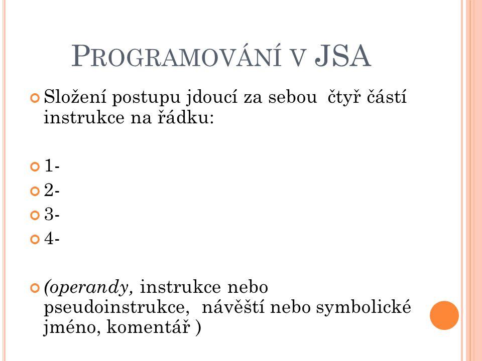 P ROGRAMOVÁNÍ V JSA Složení postupu jdoucí za sebou čtyř částí instrukce na řádku: 1- 2- 3- 4- (operandy, instrukce nebo pseudoinstrukce, návěští nebo symbolické jméno, komentář )