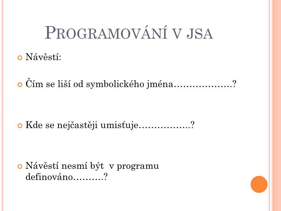 P ROGRAMOVÁNÍ V JSA Návěstí: Čím se liší od symbolického jména……………….? Kde se nejčastěji umisťuje……………..? Návěstí nesmí být v programu definováno……….?