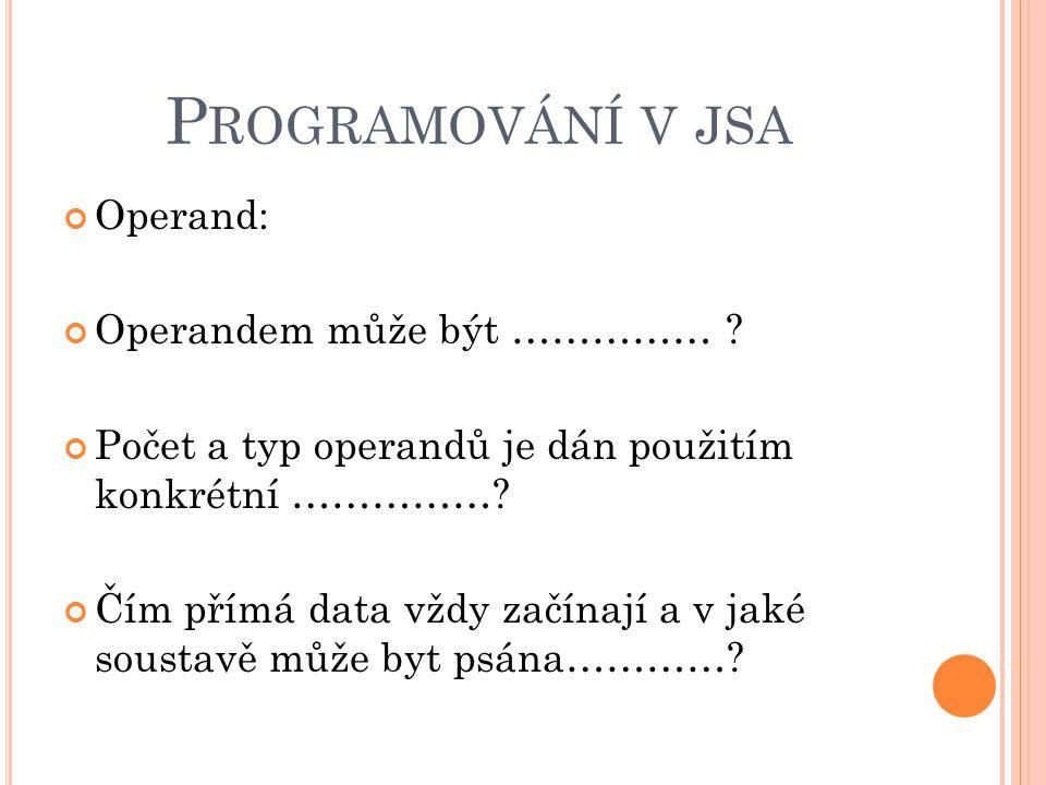 P ROGRAMOVÁNÍ V JSA Operand: Operandem může být …………… ? Počet a typ operandů je dán použitím konkrétní ……………? Čím přímá data vždy začínají a v jaké so