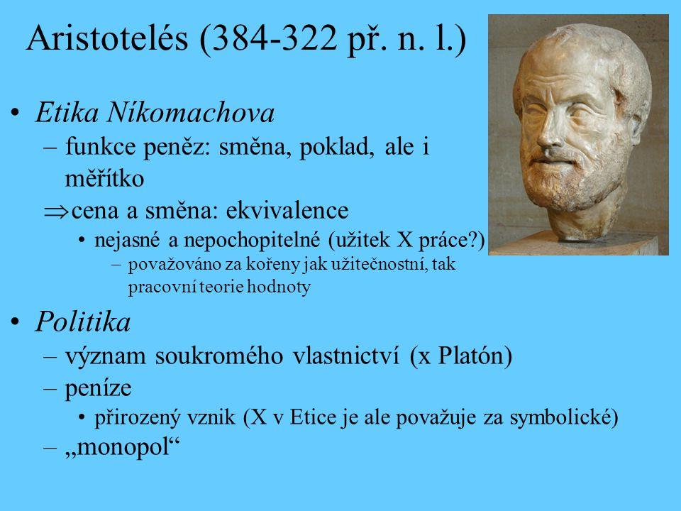 Aristotelés (384-322 př. n. l.) Etika Níkomachova –funkce peněz: směna, poklad, ale i měřítko  cena a směna: ekvivalence nejasné a nepochopitelné (už