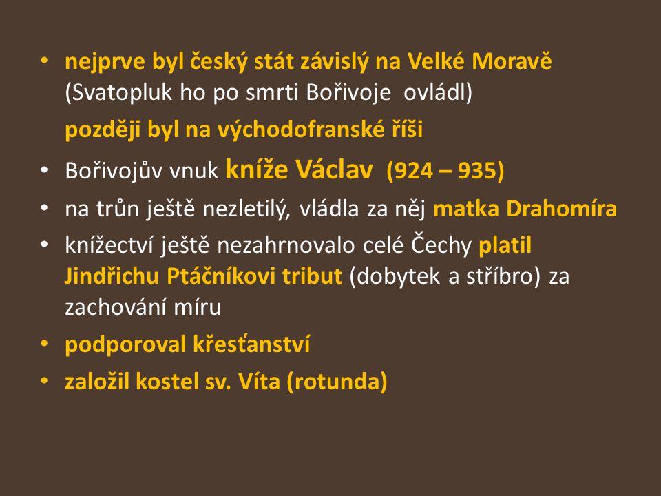nejprve byl český stát závislý na Velké Moravě (Svatopluk ho po smrti Bořivoje ovládl) později byl na východofranské říši Bořivojův vnuk kníže Václav