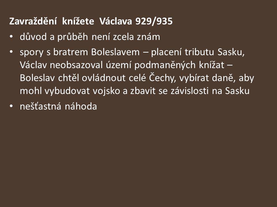 Zavraždění knížete Václava 929/935 důvod a průběh není zcela znám spory s bratrem Boleslavem – placení tributu Sasku, Václav neobsazoval území podmaně