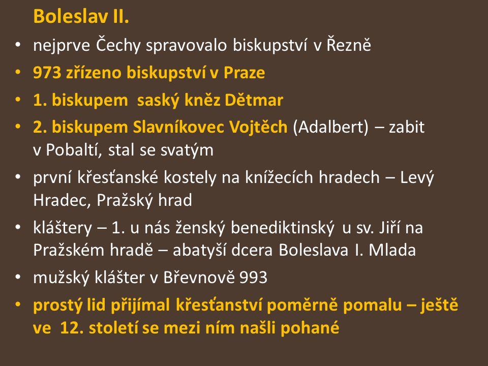 Boleslav II. nejprve Čechy spravovalo biskupství v Řezně 973 zřízeno biskupství v Praze 1. biskupem saský kněz Dětmar 2. biskupem Slavníkovec Vojtěch