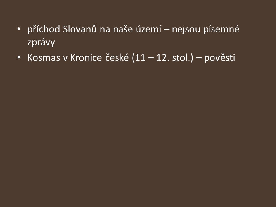 příchod Slovanů na naše území – nejsou písemné zprávy Kosmas v Kronice české (11 – 12. stol.) – pověsti