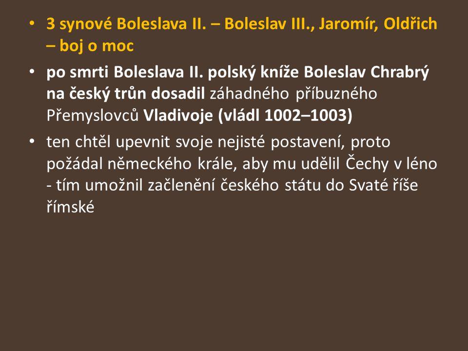 3 synové Boleslava II. – Boleslav III., Jaromír, Oldřich – boj o moc po smrti Boleslava II. polský kníže Boleslav Chrabrý na český trůn dosadil záhadn