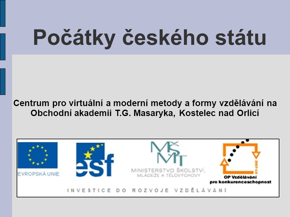 Počátky českého státu Centrum pro virtuální a moderní metody a formy vzdělávání na Obchodní akademii T.G. Masaryka, Kostelec nad Orlicí