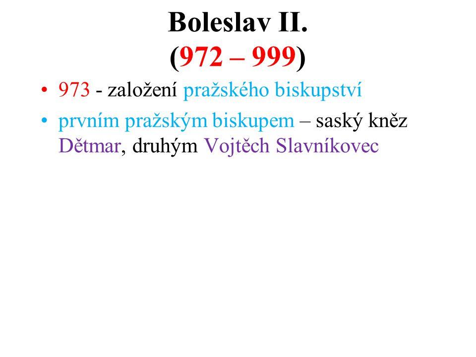 Boleslav II. (972 – 999) 973 - založení pražského biskupství prvním pražským biskupem – saský kněz Dětmar, druhým Vojtěch Slavníkovec
