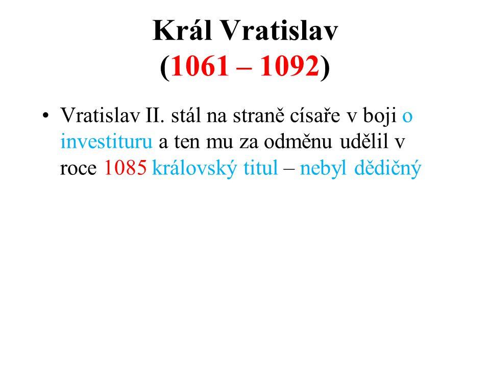 Král Vratislav (1061 – 1092) Vratislav II. stál na straně císaře v boji o investituru a ten mu za odměnu udělil v roce 1085 královský titul – nebyl dě