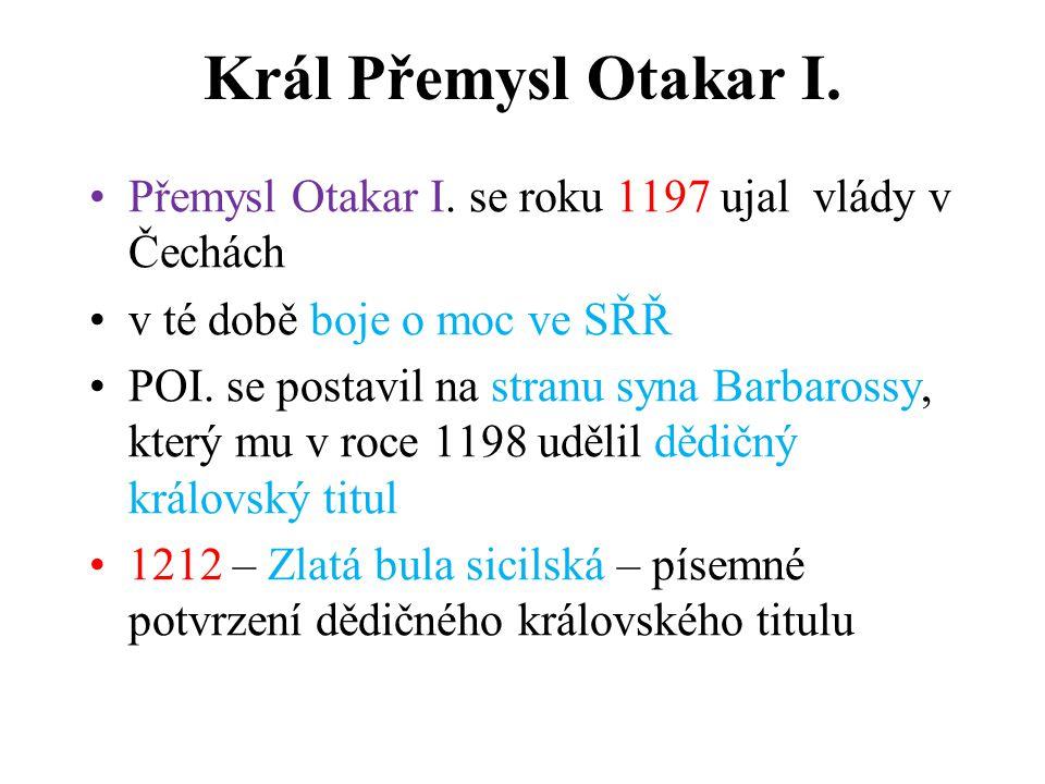 Král Přemysl Otakar I. Přemysl Otakar I. se roku 1197 ujal vlády v Čechách v té době boje o moc ve SŘŘ POI. se postavil na stranu syna Barbarossy, kte
