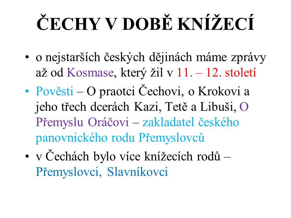 ČECHY V DOBĚ KNÍŽECÍ o nejstarších českých dějinách máme zprávy až od Kosmase, který žil v 11. – 12. století Pověsti – O praotci Čechovi, o Krokovi a