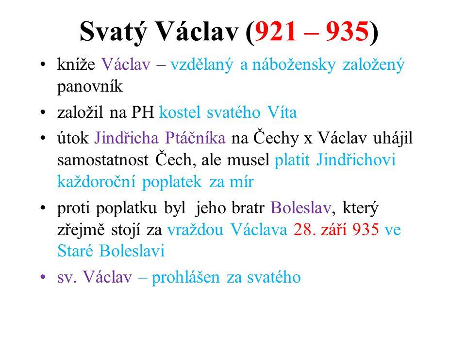 Svatý Václav (921 – 935) kníže Václav – vzdělaný a nábožensky založený panovník založil na PH kostel svatého Víta útok Jindřicha Ptáčníka na Čechy x V