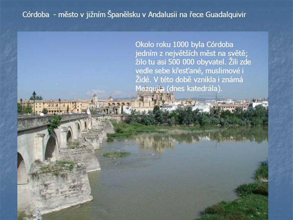 Córdoba- město v jižním Španělsku v Andalusii na řece Guadalquivir Okolo roku 1000 byla Córdoba jedním z největších měst na světě; žilo tu asi 500 000