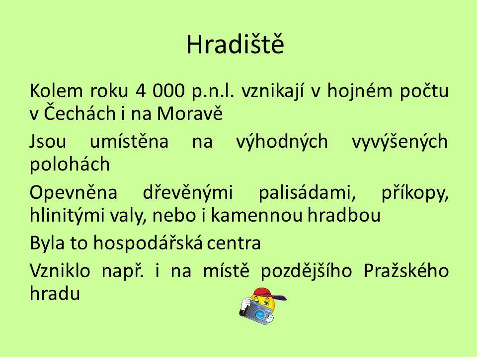 Hradiště Kolem roku 4 000 p.n.l. vznikají v hojném počtu v Čechách i na Moravě Jsou umístěna na výhodných vyvýšených polohách Opevněna dřevěnými palis