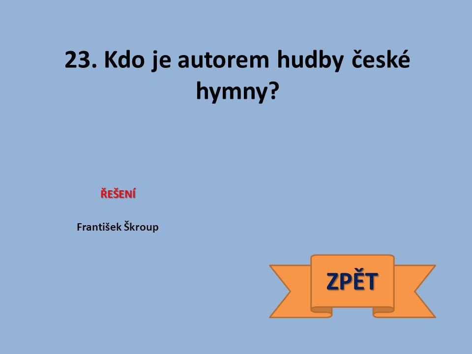 23. Kdo je autorem hudby české hymny ŘEŠENÍ František Škroup ZPĚT
