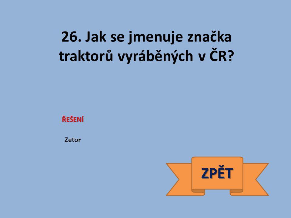 26. Jak se jmenuje značka traktorů vyráběných v ČR ŘEŠENÍ Zetor ZPĚT