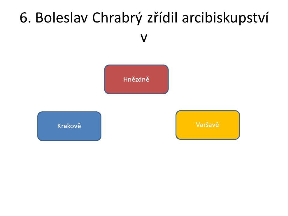 6. Boleslav Chrabrý zřídil arcibiskupství v Krakově Hnězdně Varšavě