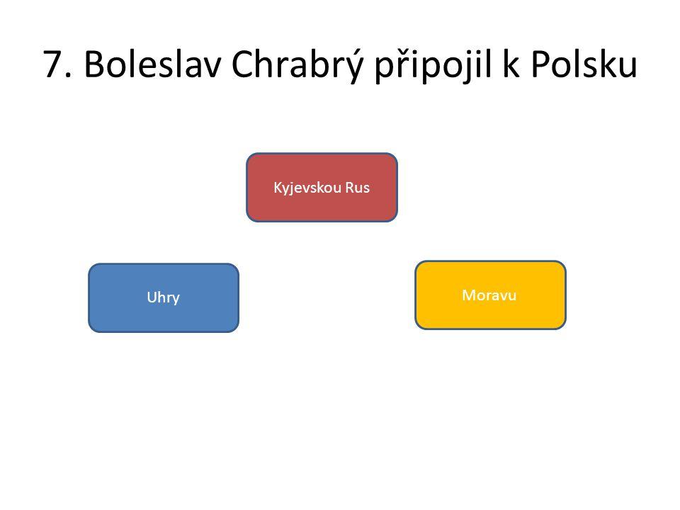 7. Boleslav Chrabrý připojil k Polsku Uhry Kyjevskou Rus Moravu