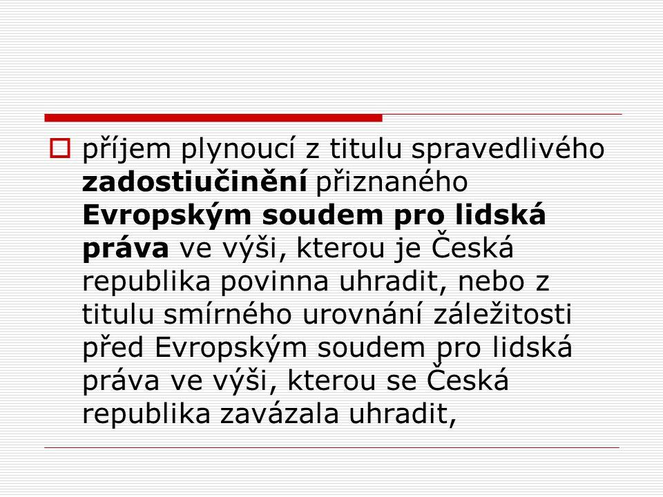  příjem plynoucí z titulu spravedlivého zadostiučinění přiznaného Evropským soudem pro lidská práva ve výši, kterou je Česká republika povinna uhradi