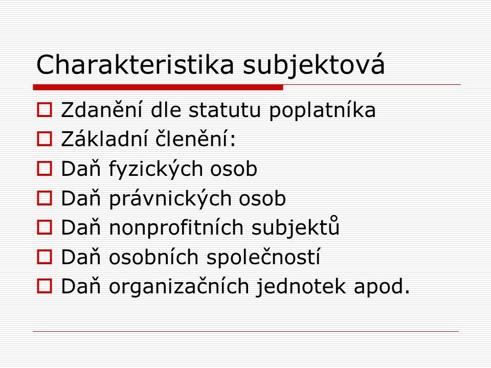 Charakteristika subjektová  Zdanění dle statutu poplatníka  Základní členění:  Daň fyzických osob  Daň právnických osob  Daň nonprofitních subjek