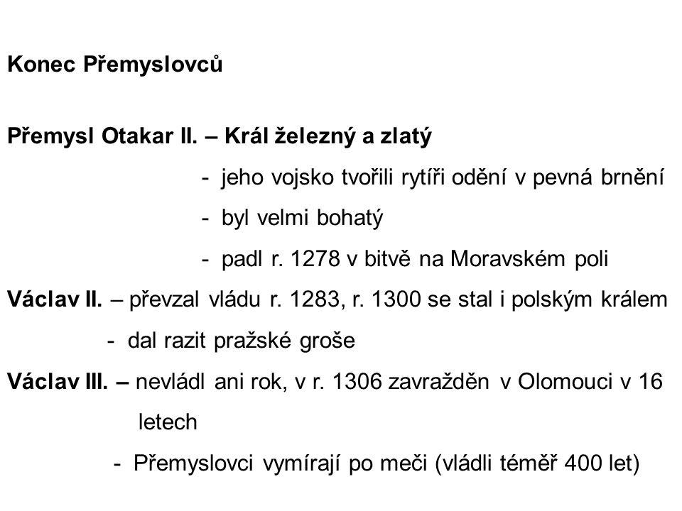 Konec Přemyslovců Přemysl Otakar II. – Král železný a zlatý - jeho vojsko tvořili rytíři odění v pevná brnění - byl velmi bohatý - padl r. 1278 v bitv