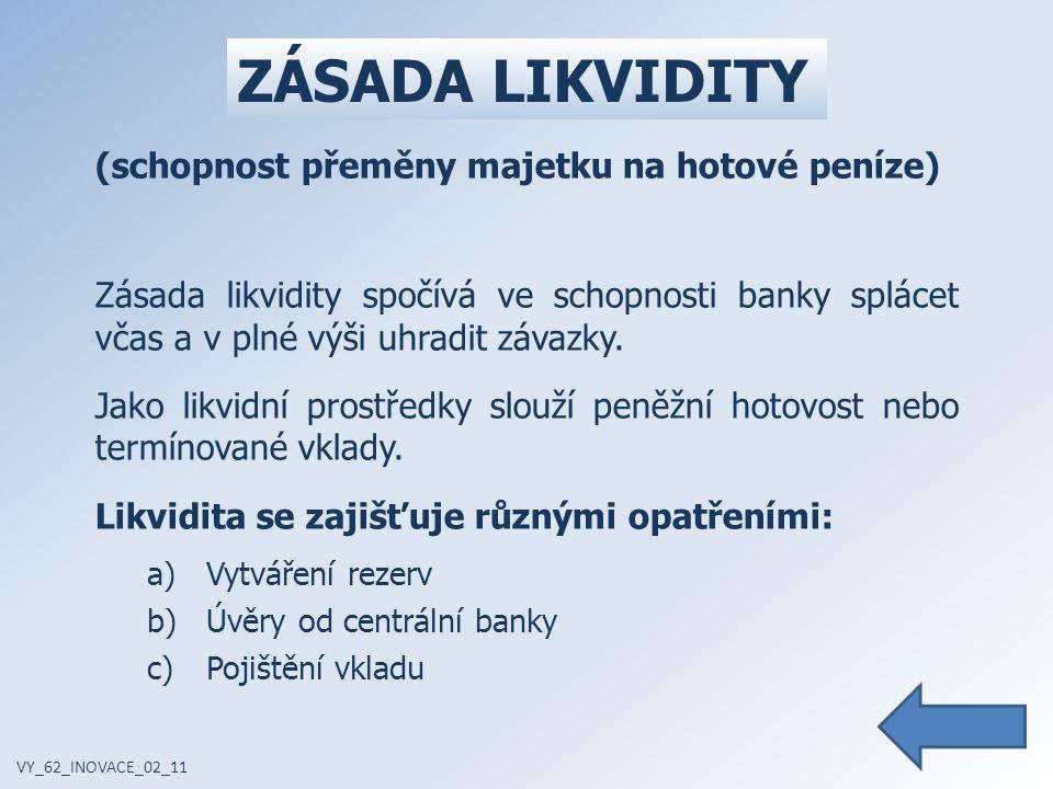 ZÁSADA LIKVIDITY VY_62_INOVACE_02_11 (schopnost přeměny majetku na hotové peníze) Zásada likvidity spočívá ve schopnosti banky splácet včas a v plné výši uhradit závazky.