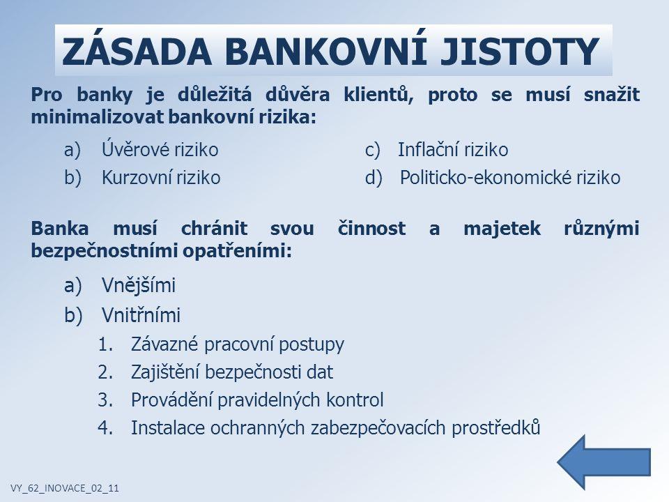 ZÁSADA BANKOVNÍ JISTOTY VY_62_INOVACE_02_11 Pro banky je důležitá důvěra klientů, proto se musí snažit minimalizovat bankovní rizika: a)Úvěrov é riziko c) Inflační riziko b)Kurzovní riziko d) Politicko-ekonomick é riziko Banka musí chránit svou činnost a majetek různými bezpečnostními opatřeními: a)Vnějšími b)Vnitřními 1.Závazné pracovní postupy 2.Zajištění bezpečnosti dat 3.Provádění pravidelných kontrol 4.Instalace ochranných zabezpečovacích prostředků