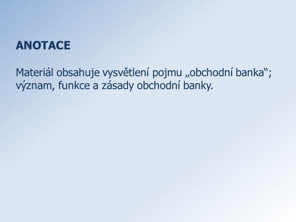 """ANOTACE Materiál obsahuje vysvětlení pojmu """"obchodní banka ; význam, funkce a zásady obchodní banky."""