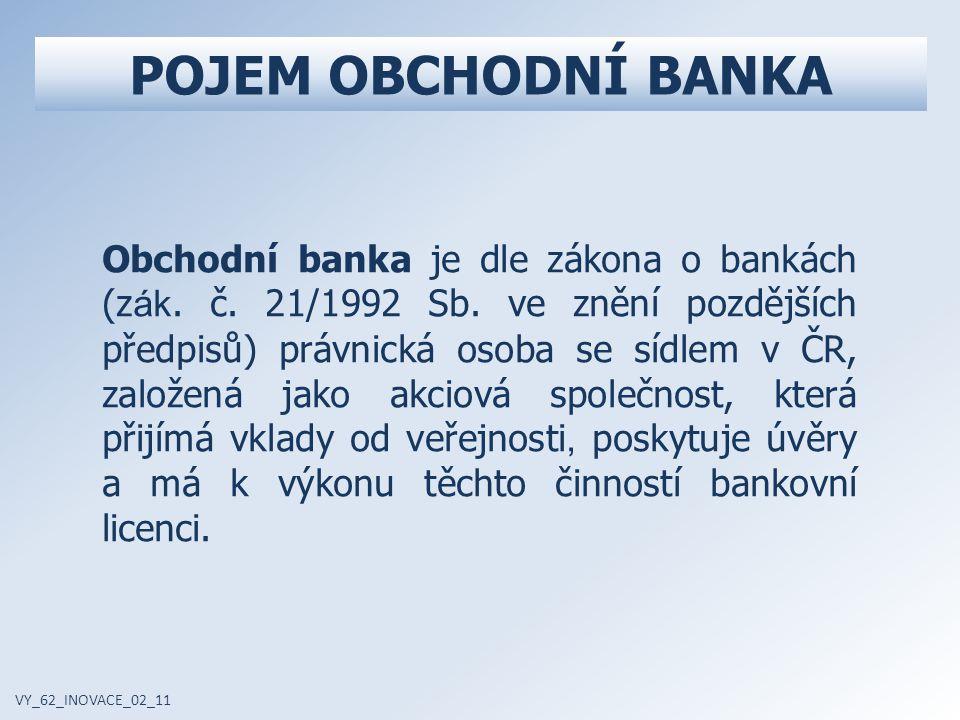 POJEM OBCHODNÍ BANKA VY_62_INOVACE_02_11 Obchodní banka je dle zákona o bankách (z ák.
