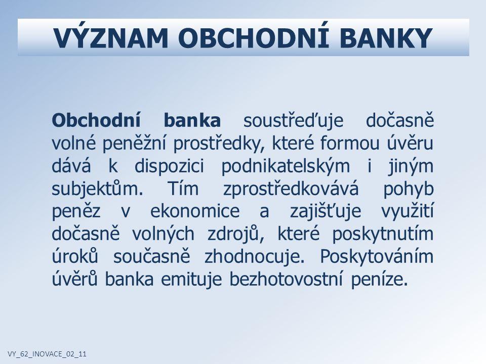 VÝZNAM OBCHODNÍ BANKY VY_62_INOVACE_02_11 Obchodní banka soustřeďuje dočasně volné peněžní prostředky, které formou úvěru dává k dispozici podnikatelským i jiným subjektům.