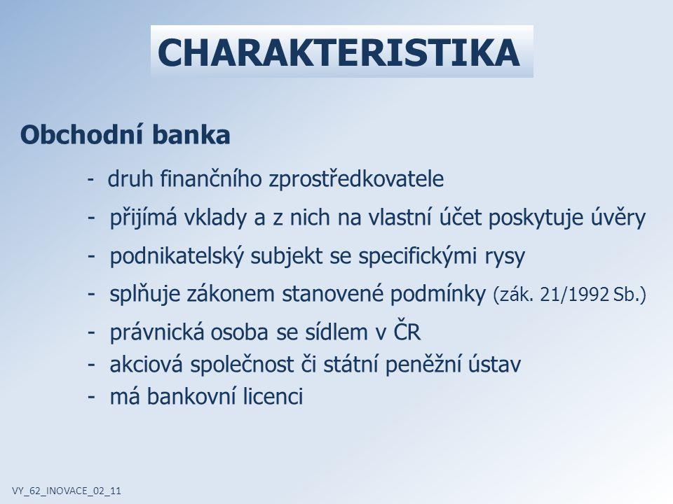 CHARAKTERISTIKA VY_62_INOVACE_02_11 Obchodní banka - druh finančního zprostředkovatele - přijímá vklady a z nich na vlastní účet poskytuje úvěry - podnikatelský subjekt se specifickými rysy - splňuje zákonem stanovené podmínky ( z ák.
