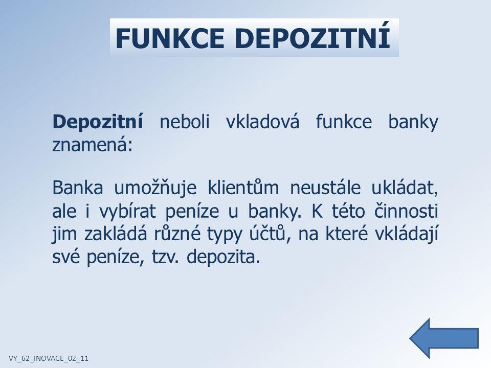 FUNKCE DEPOZITNÍ VY_62_INOVACE_02_11 Depozitní neboli vkladová funkce banky znamená: Banka umožňuje klientům neustále ukládat, ale i vybírat peníze u banky.