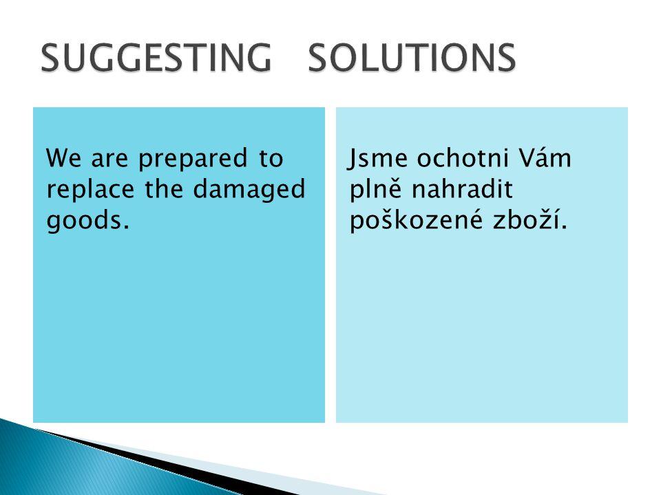 We are prepared to replace the damaged goods. Jsme ochotni Vám plně nahradit poškozené zboží.