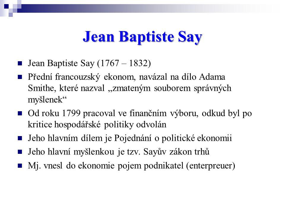 """Jean Baptiste Say Jean Baptiste Say (1767 – 1832) Přední francouzský ekonom, navázal na dílo Adama Smithe, které nazval """"zmateným souborem správných myšlenek Od roku 1799 pracoval ve finančním výboru, odkud byl po kritice hospodářské politiky odvolán Jeho hlavním dílem je Pojednání o politické ekonomii Jeho hlavní myšlenkou je tzv."""