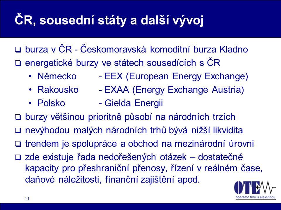 11 ČR, sousední státy a další vývoj  burza v ČR - Českomoravská komoditní burza Kladno  energetické burzy ve státech sousedících s ČR Německo - EEX (European Energy Exchange) Rakousko - EXAA (Energy Exchange Austria) Polsko - Gielda Energii  burzy většinou prioritně působí na národních trzích  nevýhodou malých národních trhů bývá nižší likvidita  trendem je spolupráce a obchod na mezinárodní úrovni  zde existuje řada nedořešených otázek – dostatečné kapacity pro přeshraniční přenosy, řízení v reálném čase, daňové náležitosti, finanční zajištění apod.