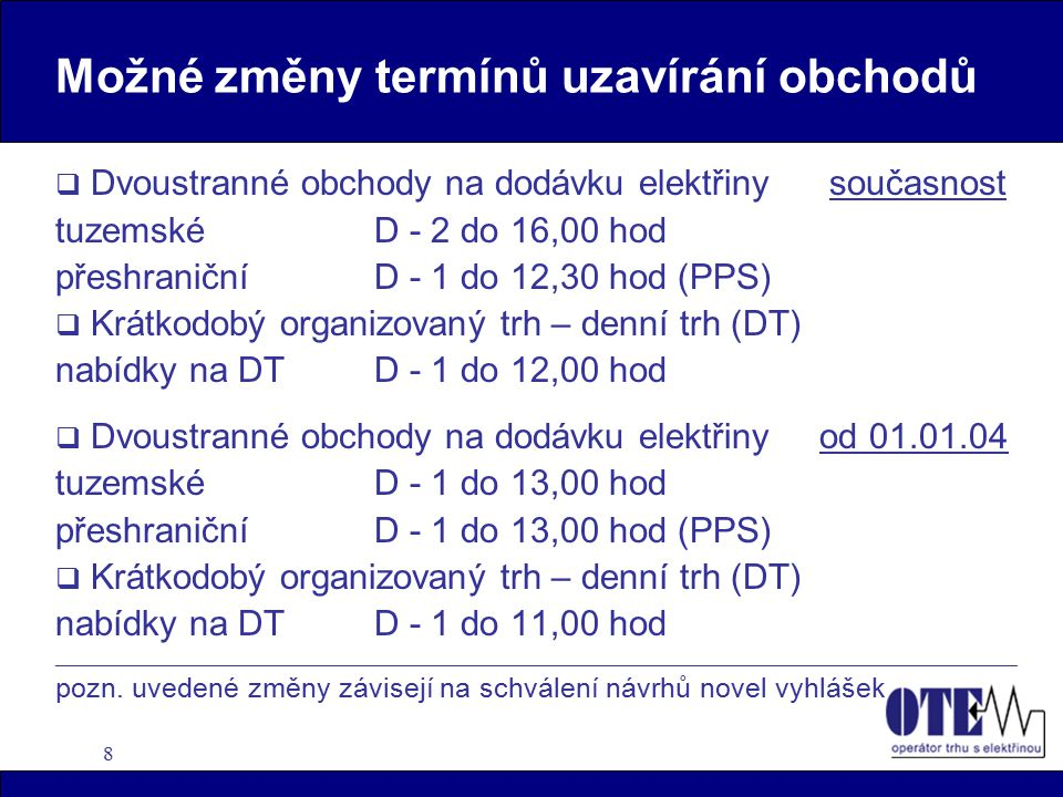 """9 Krátkodobý trh s elektřinou  organizování a vypořádání krátkodobého trhu s elektřinou - denní trh - vnitrodenní trh (od 01.01.2004)  denní trh - pro SZ, kteří mají uzavřenou Smlouvu o přístupu na krátkodobý trh """"vyhodnocení nabídek a poptávek, stanovení marginální ceny  operátor trhu, resp."""