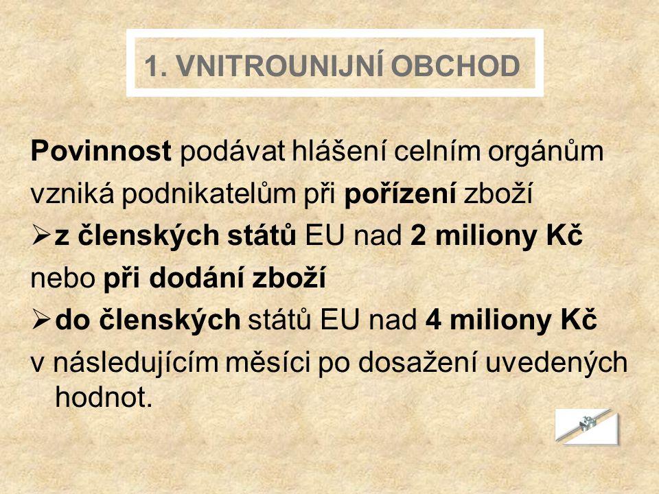 1. VNITROUNIJNÍ OBCHOD Povinnost podávat hlášení celním orgánům vzniká podnikatelům při pořízení zboží zz členských států EU nad 2 miliony Kč nebo p