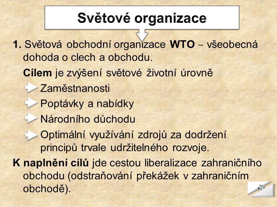 1. Světová obchodní organizace WTO ‒ všeobecná dohoda o clech a obchodu. Cílem je zvýšení světové životní úrovně Zaměstnanosti Poptávky a nabídky Náro