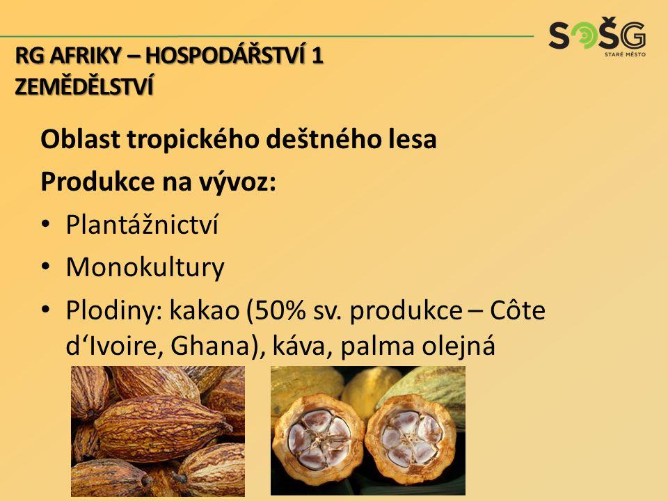 Oblast tropického deštného lesa Produkce na vývoz: Plantážnictví Monokultury Plodiny: kakao (50% sv. produkce – Côte d'Ivoire, Ghana), káva, palma ole