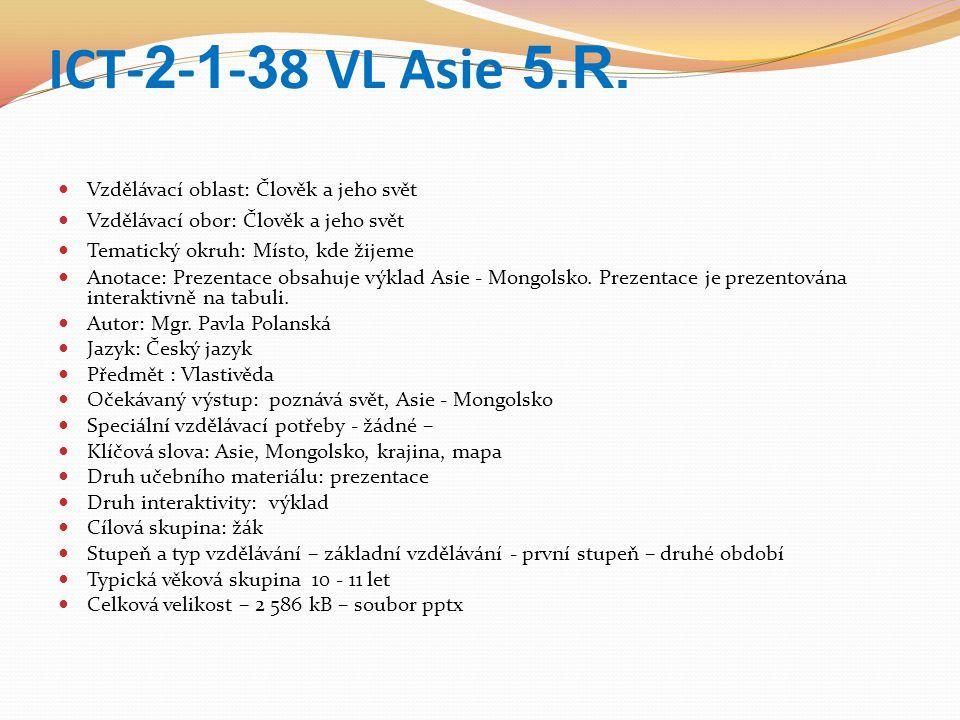 ICT- 2 - 1 - 3 8 VL Asie 5.R. Vzdělávací oblast: Člověk a jeho svět Vzdělávací obor: Člověk a jeho svět Tematický okruh: Místo, kde žijeme Anotace: Pr