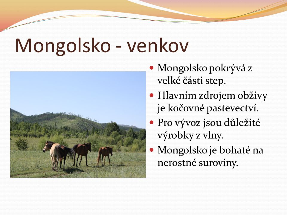 Mongolsko - venkov Mongolsko pokrývá z velké části step. Hlavním zdrojem obživy je kočovné pastevectví. Pro vývoz jsou důležité výrobky z vlny. Mongol
