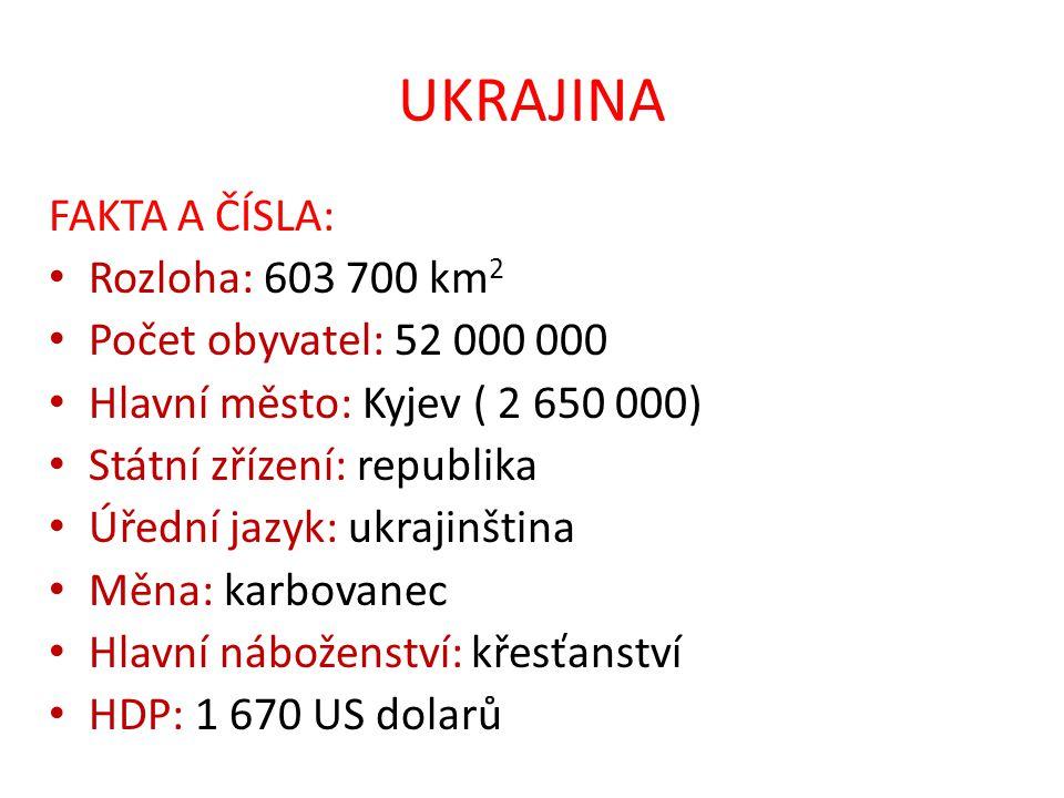 UKRAJINA FAKTA A ČÍSLA: Rozloha: 603 700 km 2 Počet obyvatel: 52 000 000 Hlavní město: Kyjev ( 2 650 000) Státní zřízení: republika Úřední jazyk: ukra