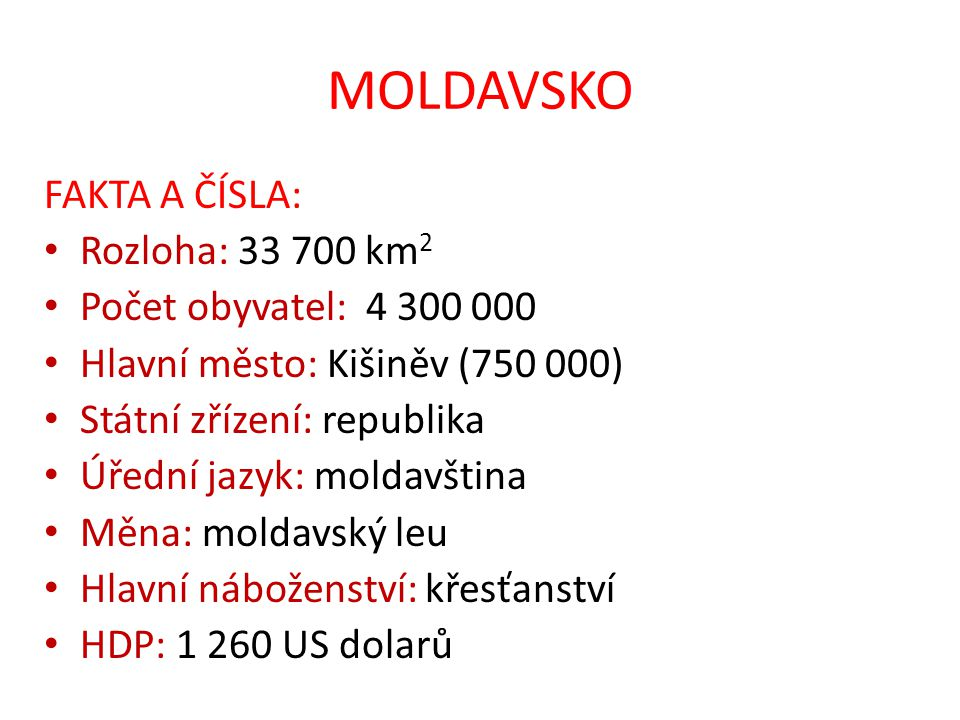 MOLDAVSKO FAKTA A ČÍSLA: Rozloha: 33 700 km 2 Počet obyvatel: 4 300 000 Hlavní město: Kišiněv (750 000) Státní zřízení: republika Úřední jazyk: moldavština Měna: moldavský leu Hlavní náboženství: křesťanství HDP: 1 260 US dolarů