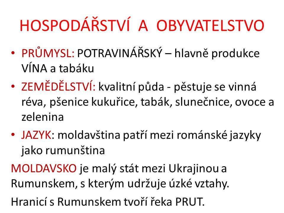HOSPODÁŘSTVÍ A OBYVATELSTVO PRŮMYSL: POTRAVINÁŘSKÝ – hlavně produkce VÍNA a tabáku ZEMĚDĚLSTVÍ: kvalitní půda - pěstuje se vinná réva, pšenice kukuřice, tabák, slunečnice, ovoce a zelenina JAZYK: moldavština patří mezi románské jazyky jako rumunština MOLDAVSKO je malý stát mezi Ukrajinou a Rumunskem, s kterým udržuje úzké vztahy.