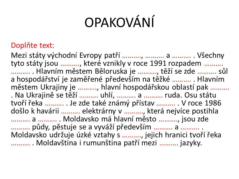 OPAKOVÁNÍ Doplňte text: Mezi státy východní Evropy patří ………., ………. a ……….. Všechny tyto státy jsou ………., které vznikly v roce 1991 rozpadem ………. ……….