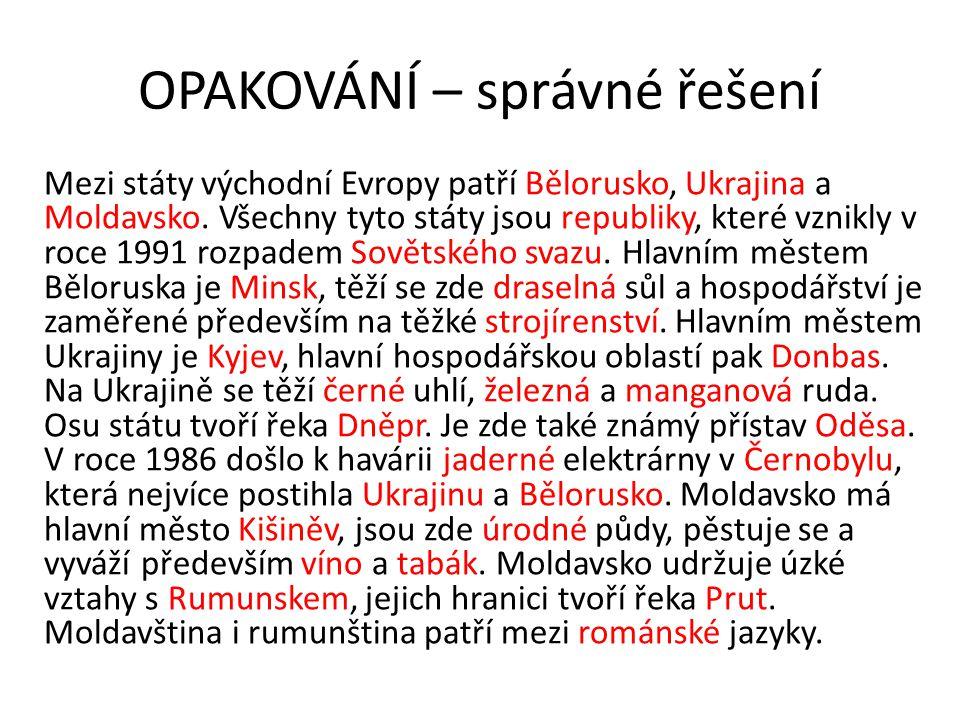 OPAKOVÁNÍ – správné řešení Mezi státy východní Evropy patří Bělorusko, Ukrajina a Moldavsko. Všechny tyto státy jsou republiky, které vznikly v roce 1