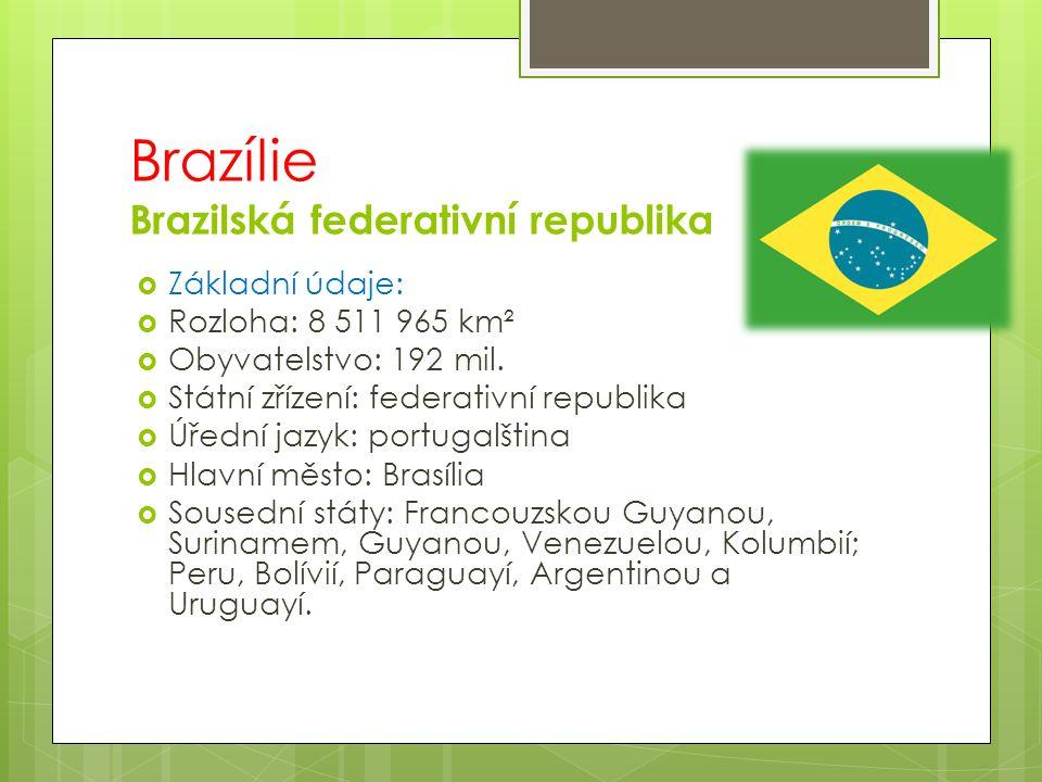 Brazílie Brazilská federativní republika  Základní údaje:  Rozloha: 8 511 965 km²  Obyvatelstvo: 192 mil.  Státní zřízení: federativní republika 