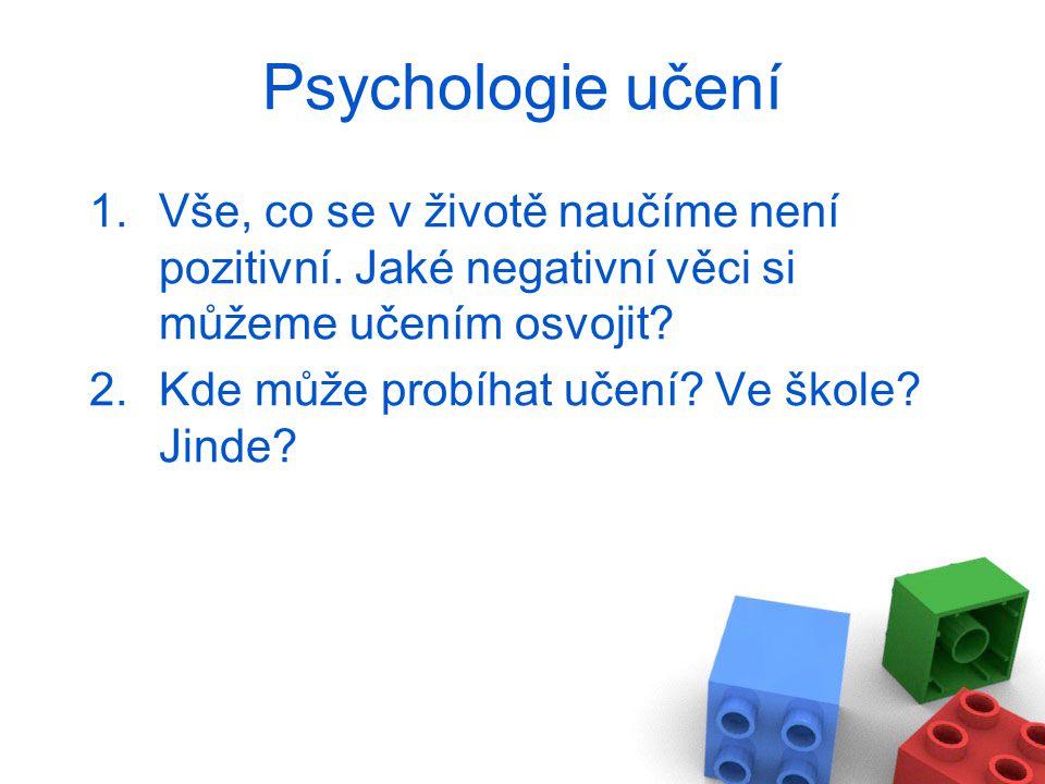 Psychologie učení 1.Vše, co se v životě naučíme není pozitivní. Jaké negativní věci si můžeme učením osvojit? 2.Kde může probíhat učení? Ve škole? Jin